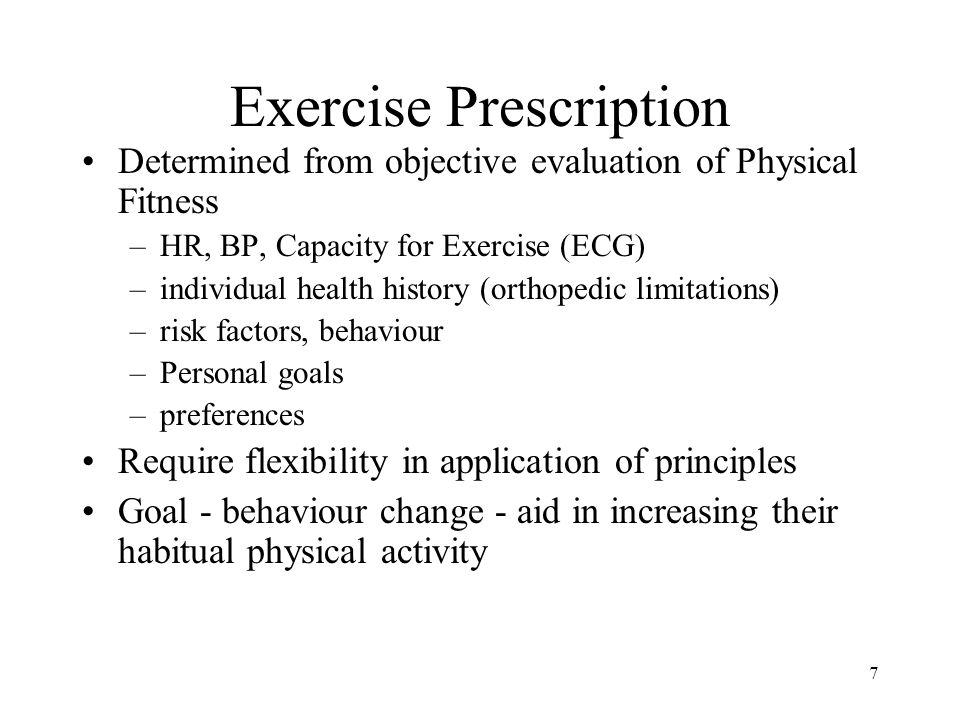 7 Exercise Prescription Determined from objective evaluation of Physical Fitness –HR, BP, Capacity for Exercise (ECG) –individual health history (orth