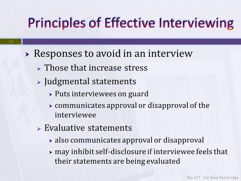  Responses to avoid in an interview  Those that increase stress  Judgmental statements  Puts interviewees on guard  communicates approval or disapproval of the interviewee  Evaluative statements  also communicates approval or disapproval  may inhibit self-disclosure if interviewee feels that their statements are being evaluated 12 Psy 427 - Cal State Northridge