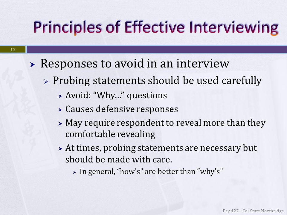  Responses to avoid in an interview  Probing statements should be used carefully  Avoid: Why… questions  Causes defensive responses  May require respondent to reveal more than they comfortable revealing  At times, probing statements are necessary but should be made with care.
