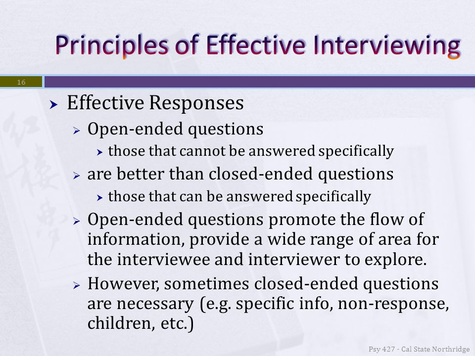  Effective Responses  Open-ended questions  those that cannot be answered specifically  are better than closed-ended questions  those that can be answered specifically  Open-ended questions promote the flow of information, provide a wide range of area for the interviewee and interviewer to explore.
