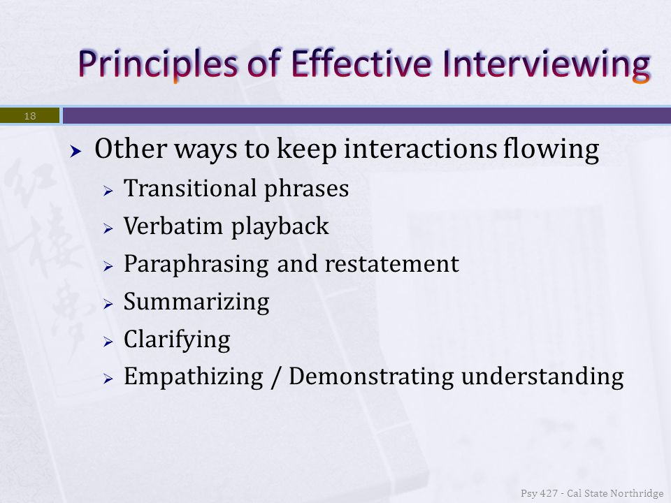  Other ways to keep interactions flowing  Transitional phrases  Verbatim playback  Paraphrasing and restatement  Summarizing  Clarifying  Empathizing / Demonstrating understanding 18 Psy 427 - Cal State Northridge