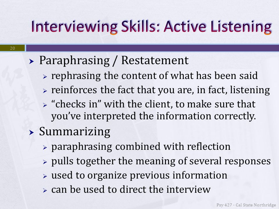  Paraphrasing / Restatement  rephrasing the content of what has been said  reinforces the fact that you are, in fact, listening  checks in with the client, to make sure that you've interpreted the information correctly.