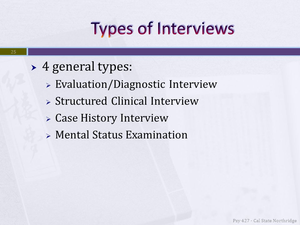 4 general types:  Evaluation/Diagnostic Interview  Structured Clinical Interview  Case History Interview  Mental Status Examination Psy 427 - Cal State Northridge 25