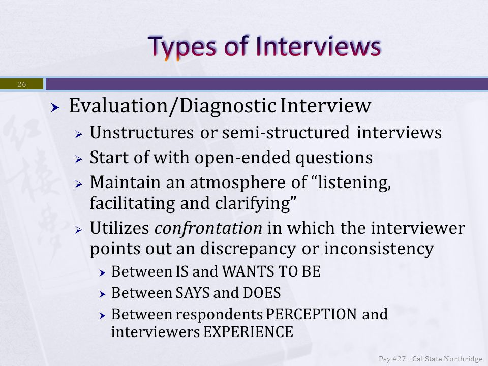  Evaluation/Diagnostic Interview  Unstructures or semi-structured interviews  Start of with open-ended questions  Maintain an atmosphere of listening, facilitating and clarifying  Utilizes confrontation in which the interviewer points out an discrepancy or inconsistency  Between IS and WANTS TO BE  Between SAYS and DOES  Between respondents PERCEPTION and interviewers EXPERIENCE Psy 427 - Cal State Northridge 26