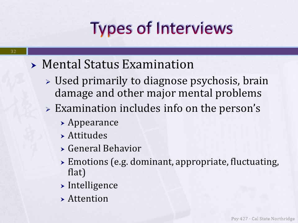 Mental Status Examination  Used primarily to diagnose psychosis, brain damage and other major mental problems  Examination includes info on the person's  Appearance  Attitudes  General Behavior  Emotions (e.g.