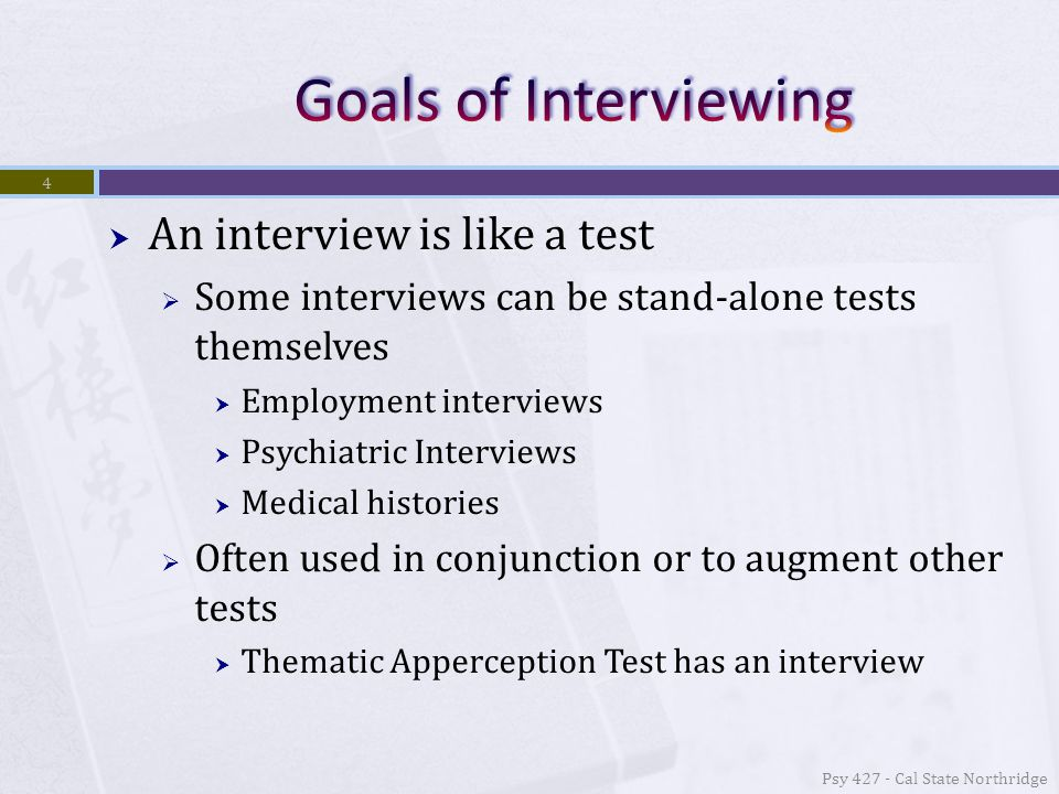  An interview is like a test  Some interviews can be stand-alone tests themselves  Employment interviews  Psychiatric Interviews  Medical histories  Often used in conjunction or to augment other tests  Thematic Apperception Test has an interview 4 Psy 427 - Cal State Northridge