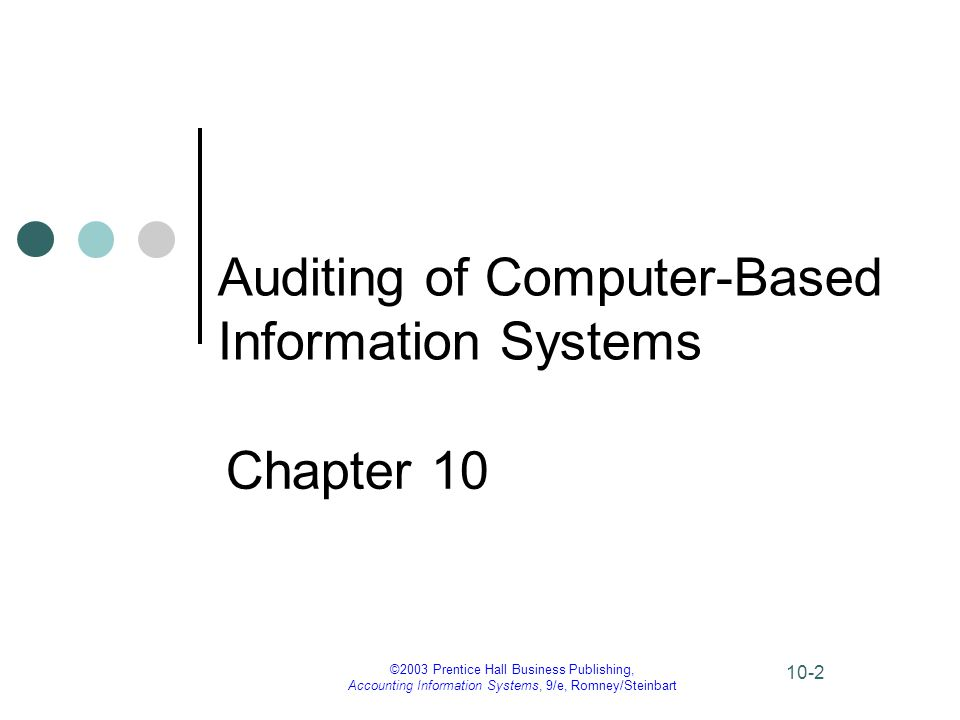 ©2003 Prentice Hall Business Publishing, Accounting Information Systems, 9/e, Romney/Steinbart 10-33 Framework for Audit of Computer Security (Objective 1) Some tests of control audit procedures: – observing procedures – verifying that controls are in place and work as intended – investigating errors or problems to ensure they were handled correctly – examining any test previously performed