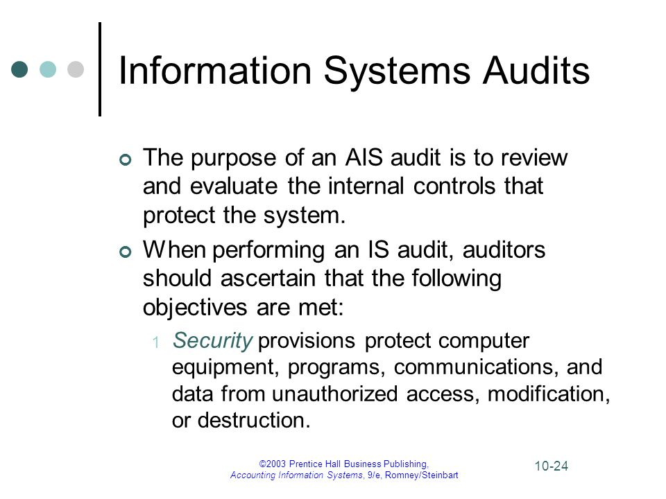 ©2003 Prentice Hall Business Publishing, Accounting Information Systems, 9/e, Romney/Steinbart 10-24 Information Systems Audits The purpose of an AIS