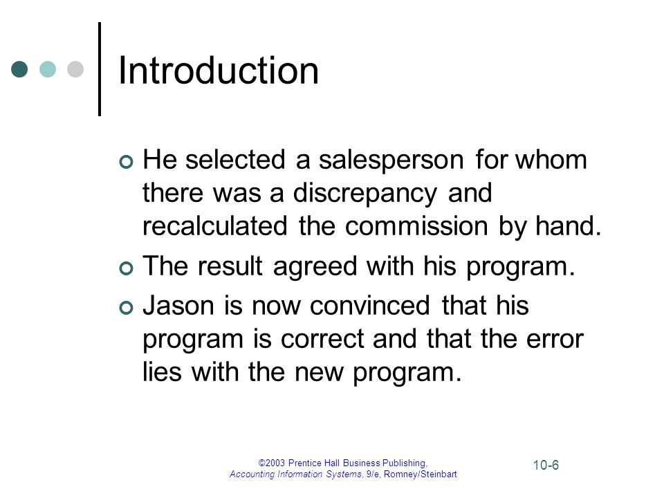 ©2003 Prentice Hall Business Publishing, Accounting Information Systems, 9/e, Romney/Steinbart 10-7 Introduction Jason ponders the following questions: How could a programming error of this significance be overlooked by experienced programmers who thoroughly reviewed and tested the new system.