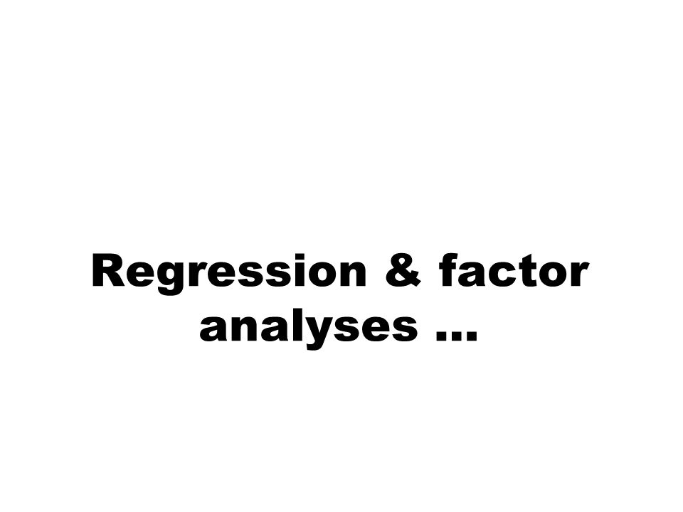 Regression & factor analyses …