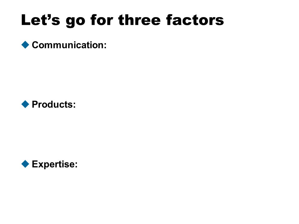 Let's go for three factors uCommunication: uProducts: uExpertise: