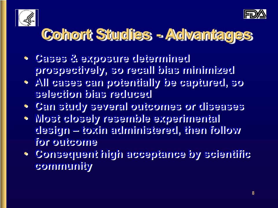 8 Cohort Studies - Advantages Cases & exposure determined prospectively, so recall bias minimized All cases can potentially be captured, so selection bias reduced Can study several outcomes or diseases Most closely resemble experimental design – toxin administered, then follow for outcome Consequent high acceptance by scientific community Cases & exposure determined prospectively, so recall bias minimized All cases can potentially be captured, so selection bias reduced Can study several outcomes or diseases Most closely resemble experimental design – toxin administered, then follow for outcome Consequent high acceptance by scientific community