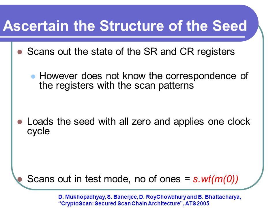 Ascertain the Structure of the Seed Scans out the state of the SR and CR registers However does not know the correspondence of the registers with the scan patterns Loads the seed with all zero and applies one clock cycle Scans out in test mode, no of ones = s.wt(m(0)) D.
