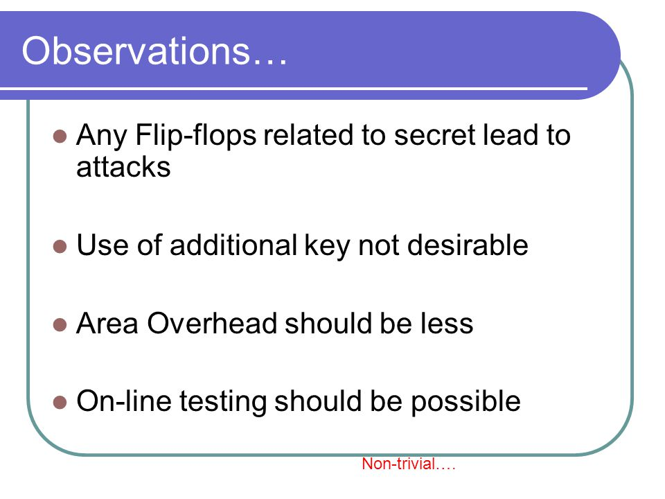 Observations… Any Flip-flops related to secret lead to attacks Use of additional key not desirable Area Overhead should be less On-line testing should be possible Non-trivial….