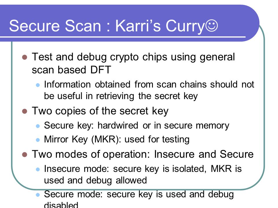 Secure Scan : Karri's Curry Test and debug crypto chips using general scan based DFT Information obtained from scan chains should not be useful in retrieving the secret key Two copies of the secret key Secure key: hardwired or in secure memory Mirror Key (MKR): used for testing Two modes of operation: Insecure and Secure Insecure mode: secure key is isolated, MKR is used and debug allowed Secure mode: secure key is used and debug disabled