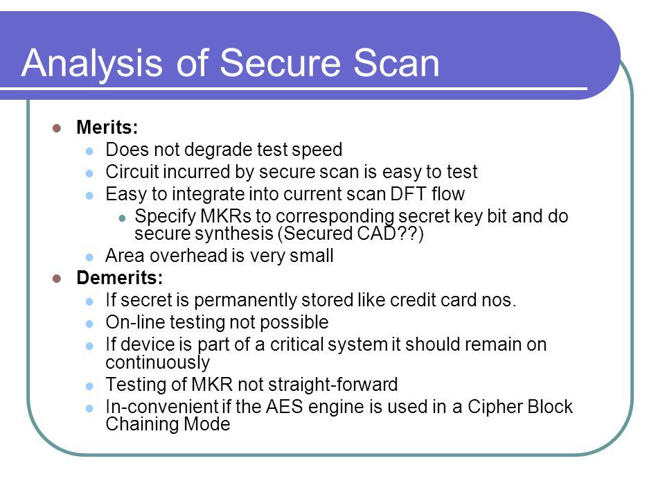 Analysis of Secure Scan Merits: Does not degrade test speed Circuit incurred by secure scan is easy to test Easy to integrate into current scan DFT flow Specify MKRs to corresponding secret key bit and do secure synthesis (Secured CAD ) Area overhead is very small Demerits: If secret is permanently stored like credit card nos.