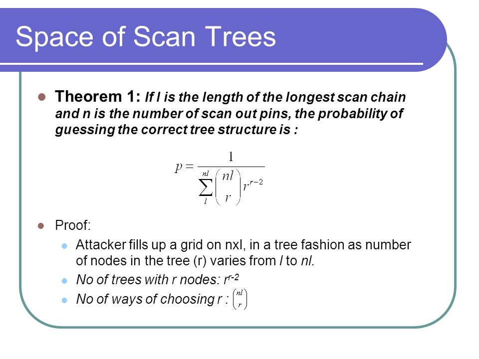Space of Scan Trees Theorem 1: If l is the length of the longest scan chain and n is the number of scan out pins, the probability of guessing the correct tree structure is : Proof: Attacker fills up a grid on nxl, in a tree fashion as number of nodes in the tree (r) varies from l to nl.