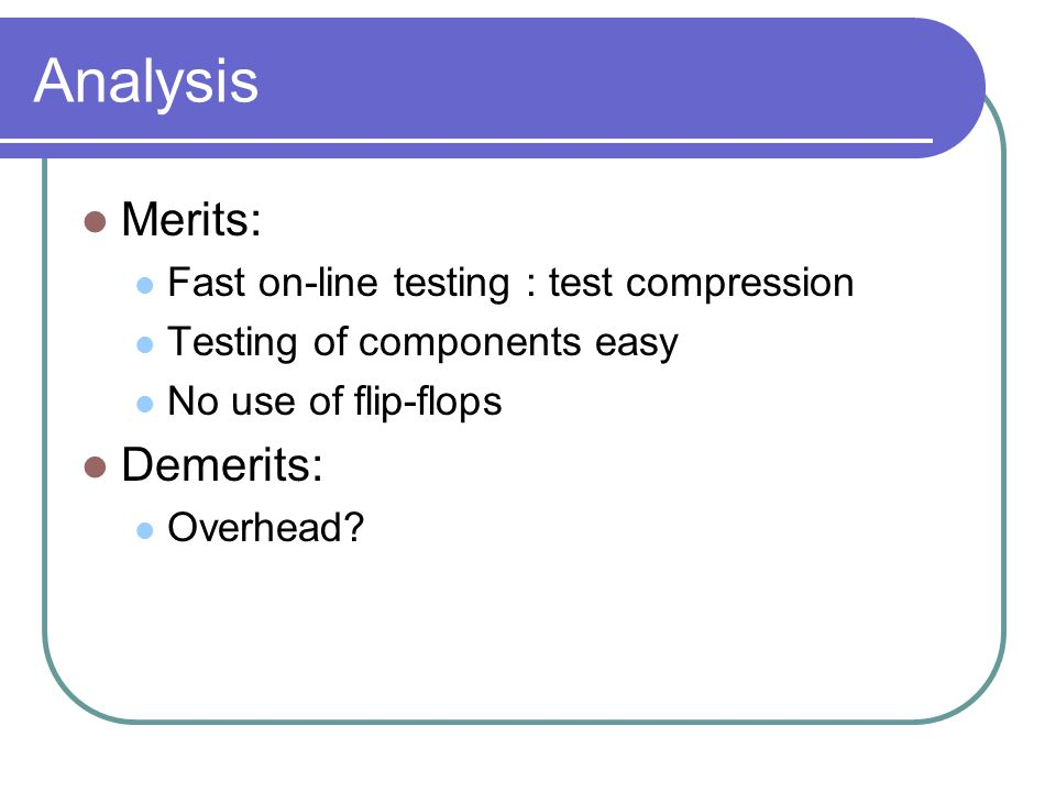 Analysis Merits: Fast on-line testing : test compression Testing of components easy No use of flip-flops Demerits: Overhead