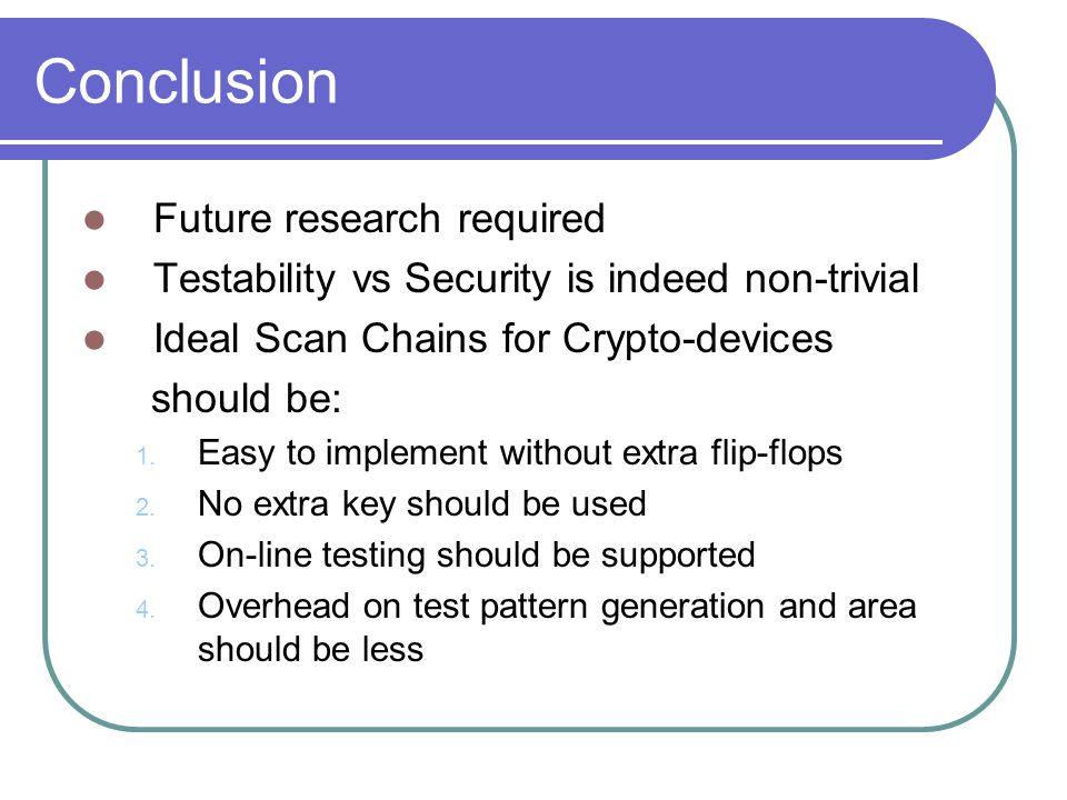 Conclusion Future research required Testability vs Security is indeed non-trivial Ideal Scan Chains for Crypto-devices should be: 1.