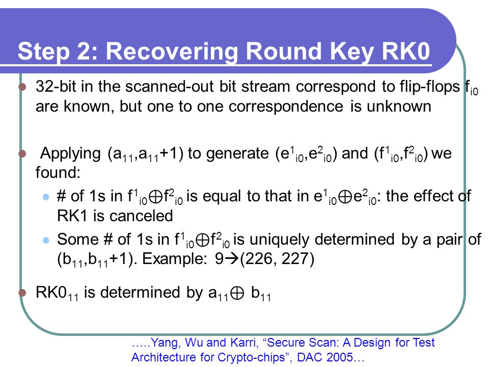 Step 2: Recovering Round Key RK0 32-bit in the scanned-out bit stream correspond to flip-flops f i0 are known, but one to one correspondence is unknown Applying (a 11,a 11 +1) to generate (e 1 i0,e 2 i0 ) and (f 1 i0,f 2 i0 ) we found: # of 1s in f 1 i0 ⊕ f 2 i0 is equal to that in e 1 i0 ⊕ e 2 i0 : the effect of RK1 is canceled Some # of 1s in f 1 i0 ⊕ f 2 i0 is uniquely determined by a pair of (b 11,b 11 +1).