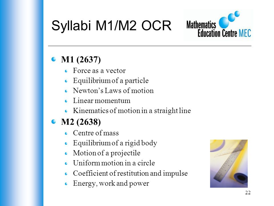 22 Syllabi M1/M2 OCR M1 (2637) Force as a vector Equilibrium of a particle Newton's Laws of motion Linear momentum Kinematics of motion in a straight