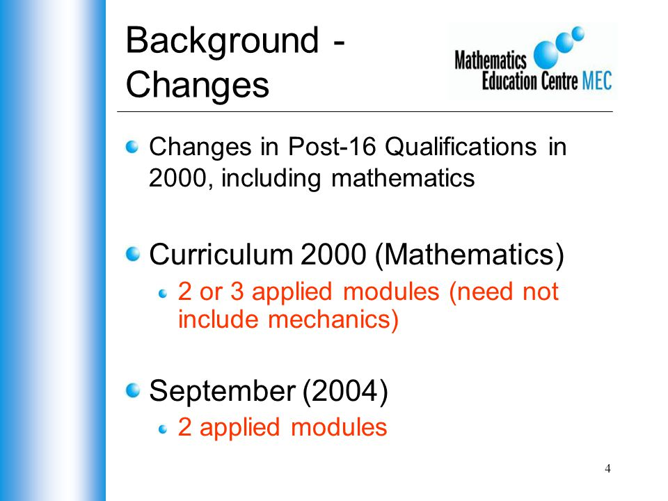4 Background - Changes Changes in Post-16 Qualifications in 2000, including mathematics Curriculum 2000 (Mathematics) 2 or 3 applied modules (need not