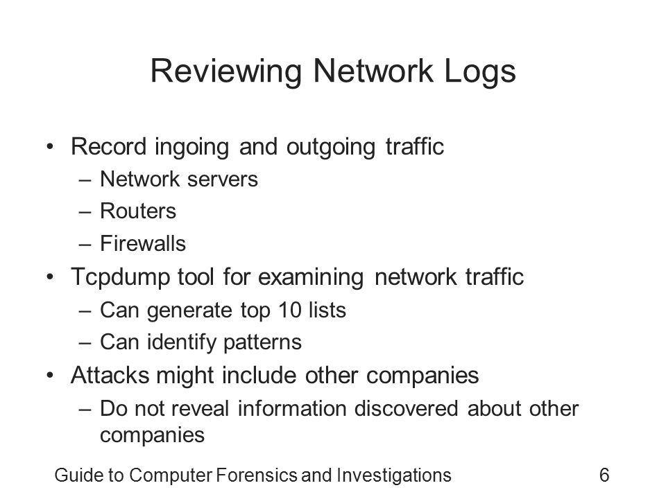 Guide to Computer Forensics and Investigations7 Using Network Tools Sysinternals –A collection of free tools for examining Windows products Examples of the Sysinternals tools: –RegMon shows Registry data in real time –Process Explorer shows what is loaded –Handle shows open files and processes using them –Filemon shows file system activity