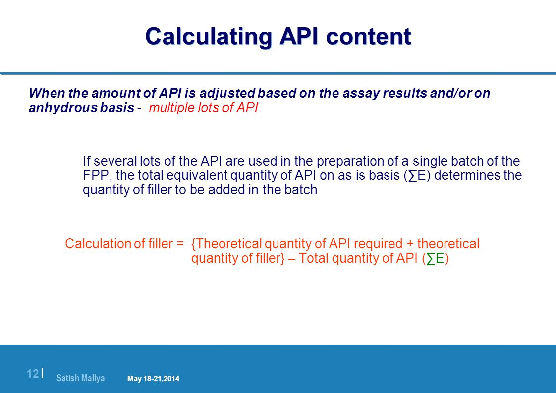 Satish Mallya January 20-22, 2010 12 | Calculating API content When the amount of API is adjusted based on the assay results and/or on anhydrous basis - multiple lots of API If several lots of the API are used in the preparation of a single batch of the FPP, the total equivalent quantity of API on as is basis (∑E) determines the quantity of filler to be added in the batch Calculation of filler = {Theoretical quantity of API required + theoretical quantity of filler} – Total quantity of API (∑E) May 18-21,2014