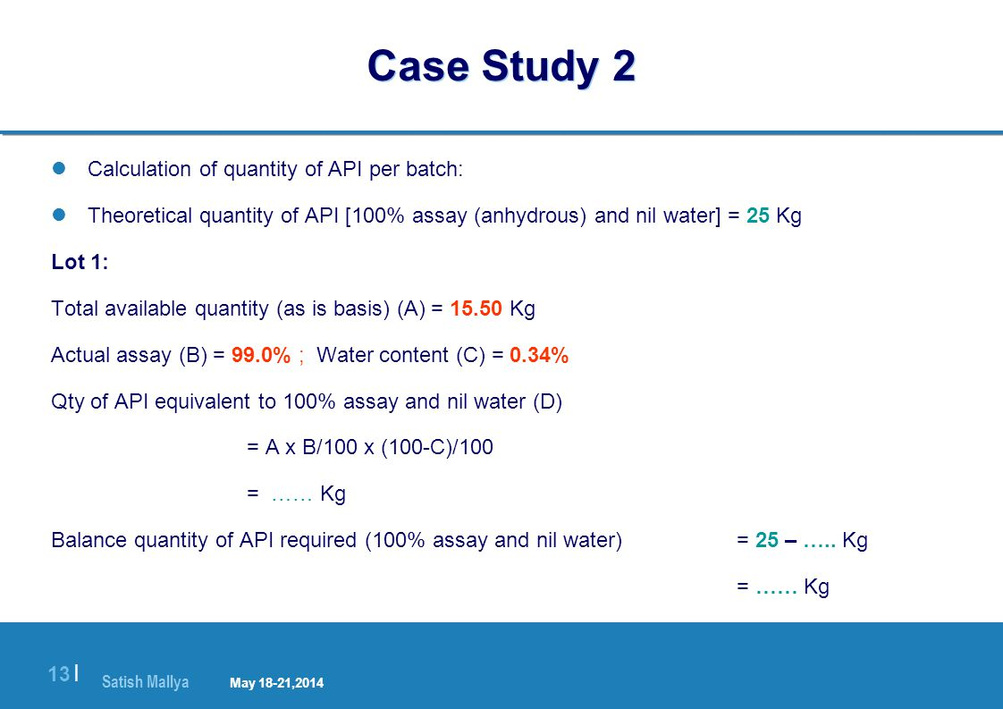Satish Mallya January 20-22, 2010 13 | Case Study 2 Calculation of quantity of API per batch: Theoretical quantity of API [100% assay (anhydrous) and nil water] = 25 Kg Lot 1: Total available quantity (as is basis) (A) = 15.50 Kg Actual assay (B) = 99.0% ; Water content (C) = 0.34% Qty of API equivalent to 100% assay and nil water (D) = A x B/100 x (100-C)/100 = …… Kg Balance quantity of API required (100% assay and nil water) = 25 – …..