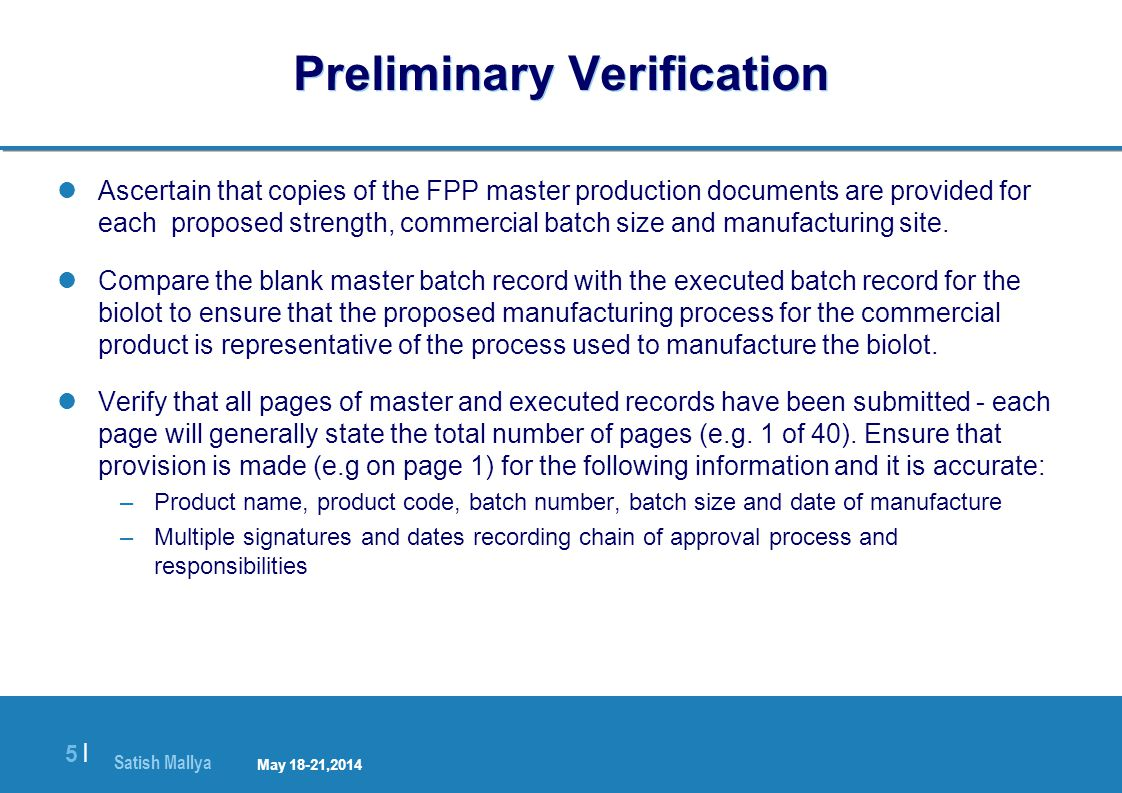 Satish Mallya January 20-22, 2010 5 |5 | Preliminary Verification Ascertain that copies of the FPP master production documents are provided for each proposed strength, commercial batch size and manufacturing site.