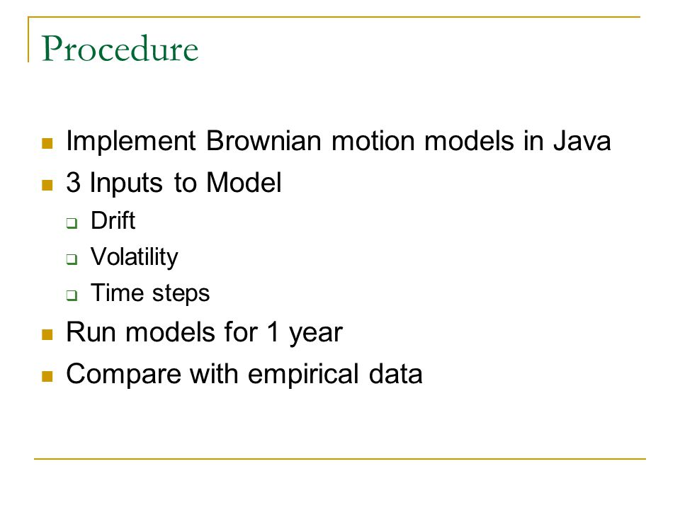 Procedure Implement Brownian motion models in Java 3 Inputs to Model  Drift  Volatility  Time steps Run models for 1 year Compare with empirical da