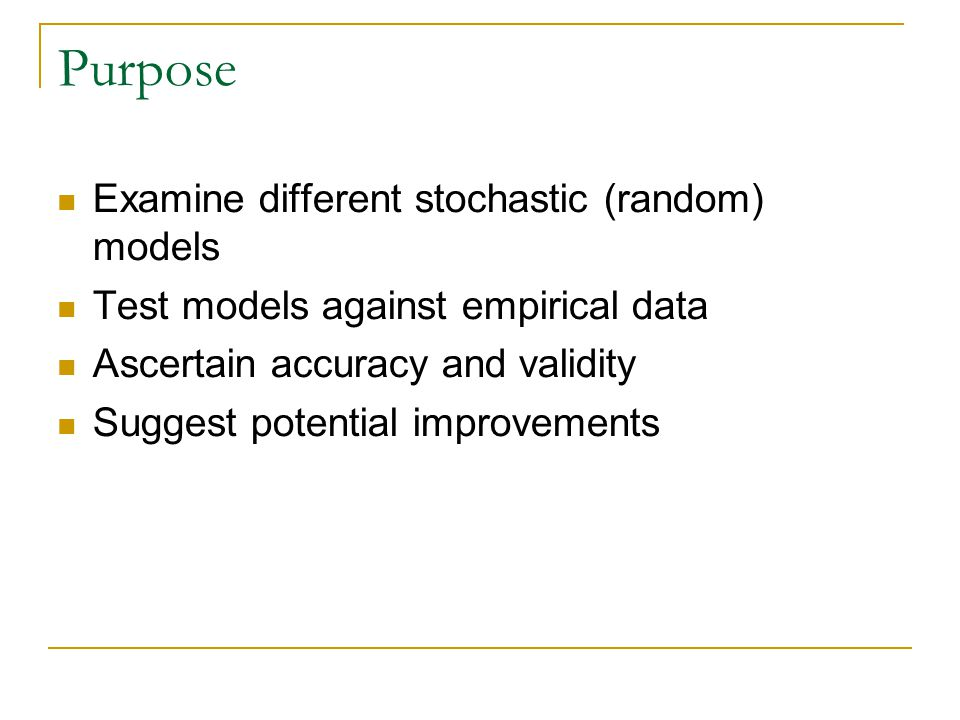 Purpose Examine different stochastic (random) models Test models against empirical data Ascertain accuracy and validity Suggest potential improvements