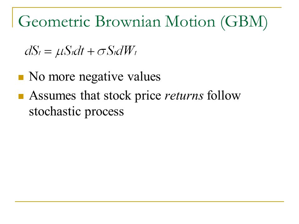 Geometric Brownian Motion (GBM) No more negative values Assumes that stock price returns follow stochastic process