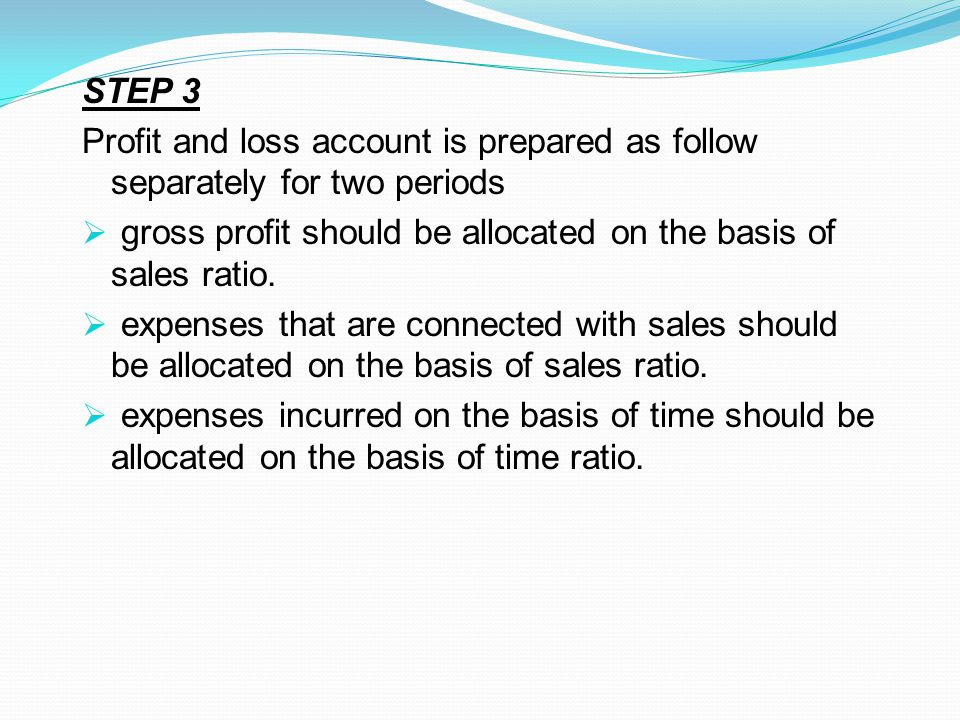 STEP 3 Profit and loss account is prepared as follow separately for two periods  gross profit should be allocated on the basis of sales ratio.  expe