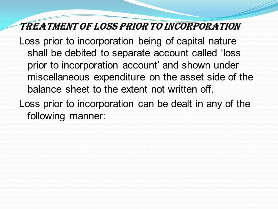 TREATMENT OF LOSS PRIOR TO INCORPORATION Loss prior to incorporation being of capital nature shall be debited to separate account called 'loss prior t