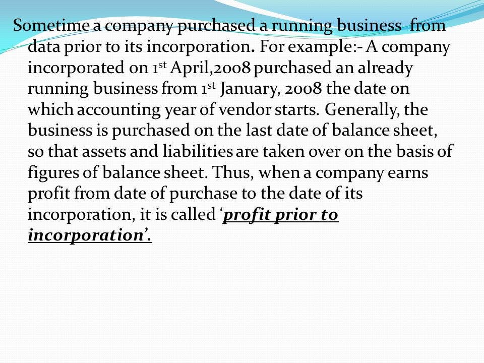 Sometime a company purchased a running business from data prior to its incorporation. For example:- A company incorporated on 1 st April,2008 purchase