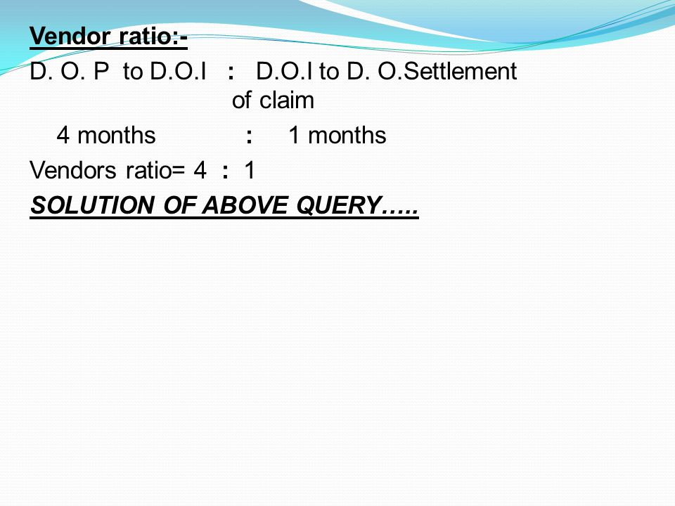 Vendor ratio:- D. O. P to D.O.I : D.O.I to D. O.Settlement of claim 4 months : 1 months Vendors ratio= 4 : 1 SOLUTION OF ABOVE QUERY…..