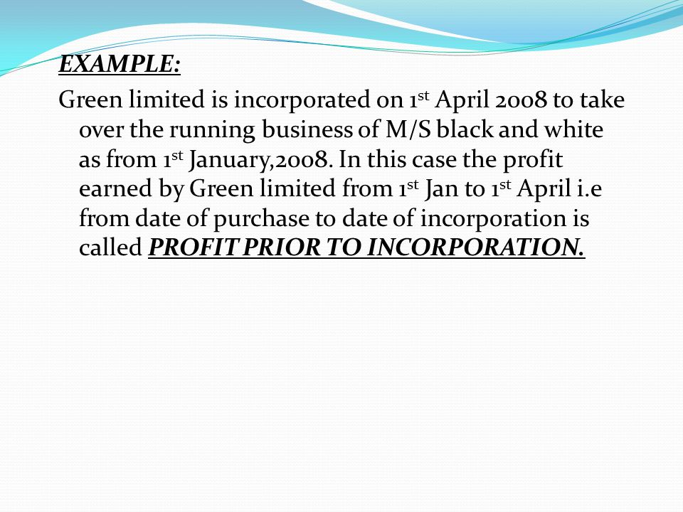 EXAMPLE: Green limited is incorporated on 1 st April 2008 to take over the running business of M/S black and white as from 1 st January,2008. In this