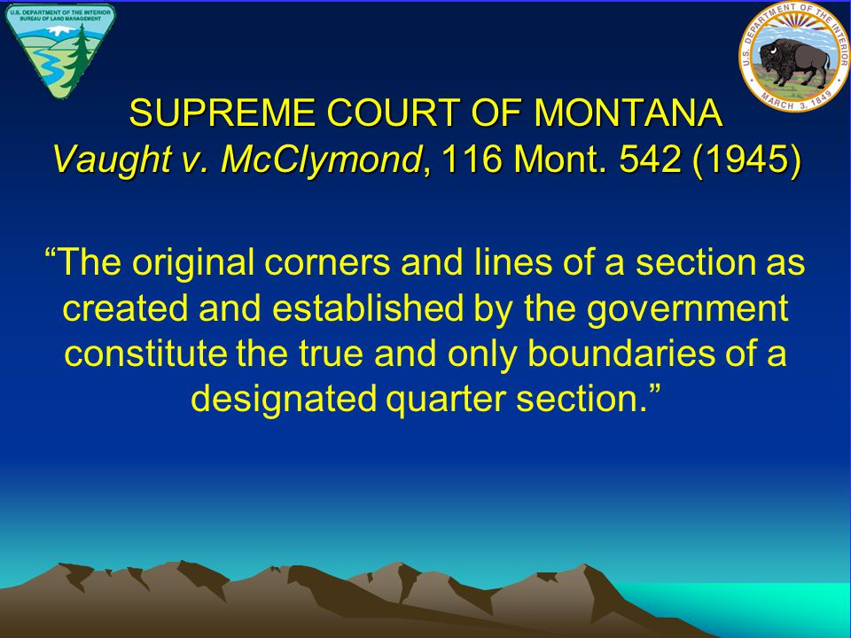 """SUPREME COURT OF MONTANA Vaught v. McClymond, 116 Mont. 542 (1945) """"The original corners and lines of a section as created and established by the gove"""