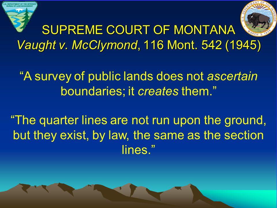 """SUPREME COURT OF MONTANA Vaught v. McClymond, 116 Mont. 542 (1945) """"A survey of public lands does not ascertain boundaries; it creates them."""" """"The qua"""