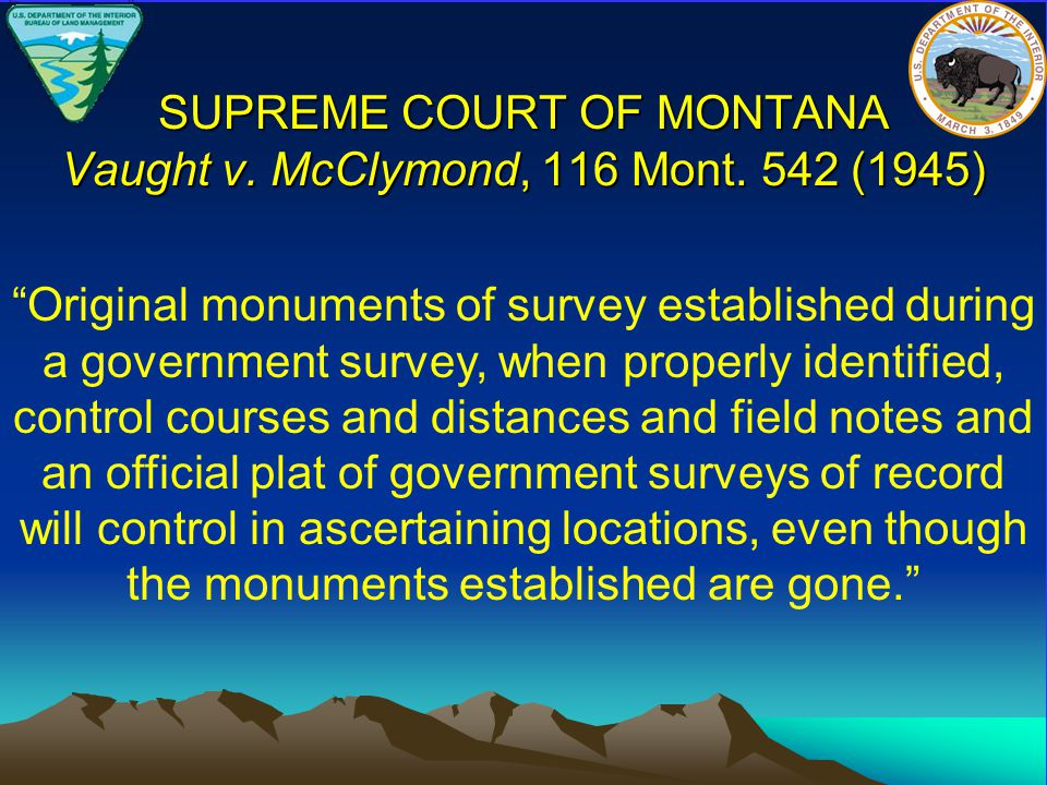 """SUPREME COURT OF MONTANA Vaught v. McClymond, 116 Mont. 542 (1945) """"Original monuments of survey established during a government survey, when properly"""