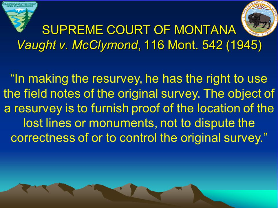 """SUPREME COURT OF MONTANA Vaught v. McClymond, 116 Mont. 542 (1945) """"In making the resurvey, he has the right to use the field notes of the original su"""