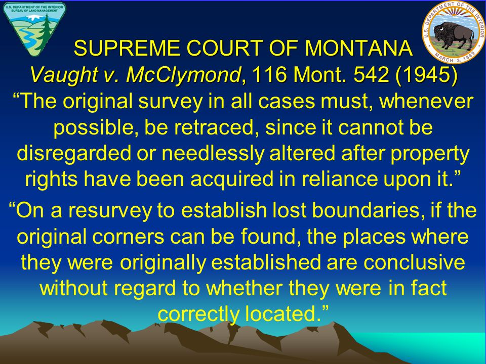 """SUPREME COURT OF MONTANA Vaught v. McClymond, 116 Mont. 542 (1945) """"The original survey in all cases must, whenever possible, be retraced, since it ca"""