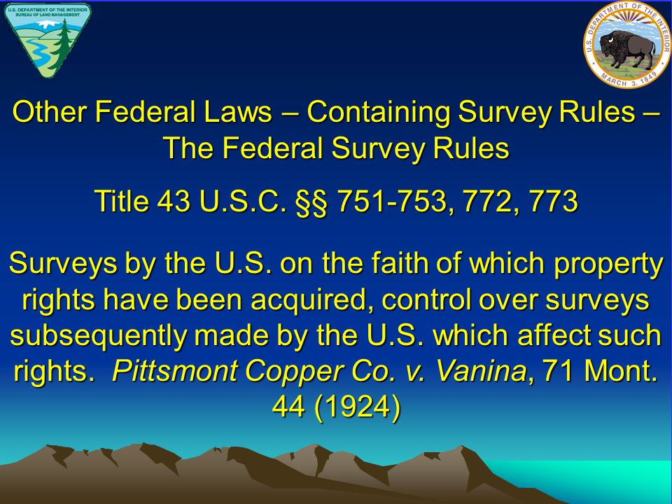 Title 43 U.S.C. §§ 751-753, 772, 773 Other Federal Laws – Containing Survey Rules – The Federal Survey Rules Surveys by the U.S. on the faith of which