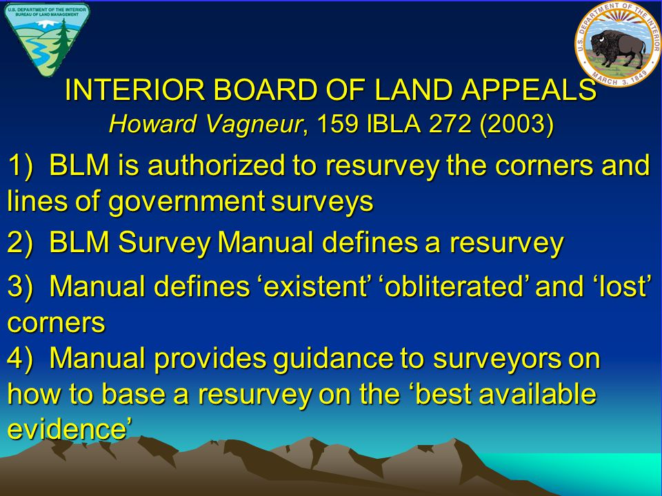 INTERIOR BOARD OF LAND APPEALS Howard Vagneur, 159 IBLA 272 (2003) 1) BLM is authorized to resurvey the corners and lines of government surveys 2) BLM Survey Manual defines a resurvey 3) Manual defines 'existent' 'obliterated' and 'lost' corners 4) Manual provides guidance to surveyors on how to base a resurvey on the 'best available evidence'