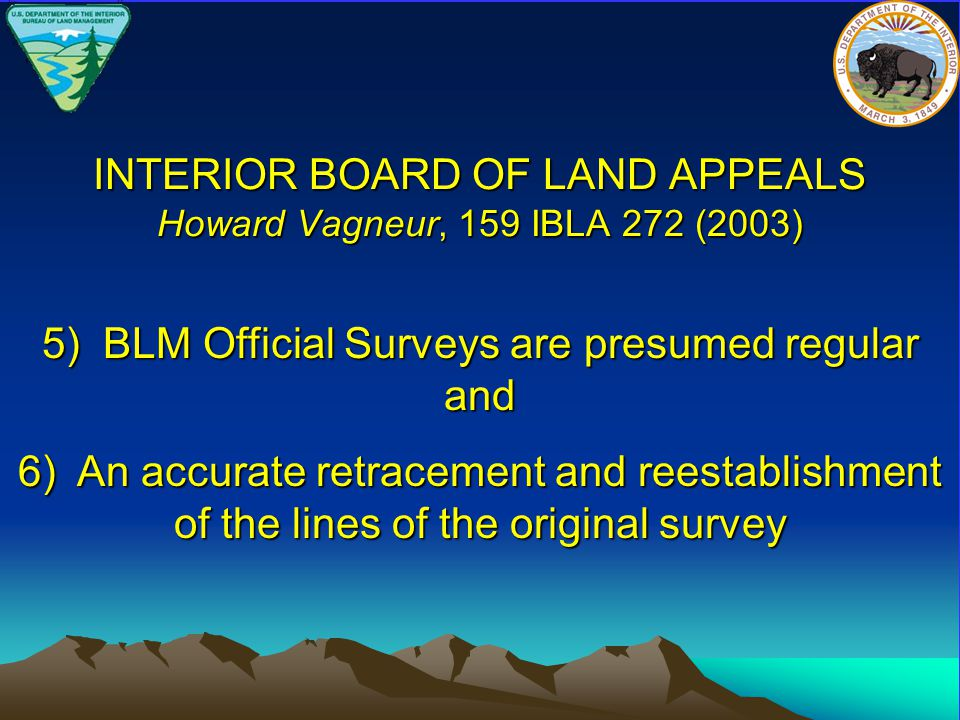 INTERIOR BOARD OF LAND APPEALS Howard Vagneur, 159 IBLA 272 (2003) 6) An accurate retracement and reestablishment of the lines of the original survey 5) BLM Official Surveys are presumed regular and