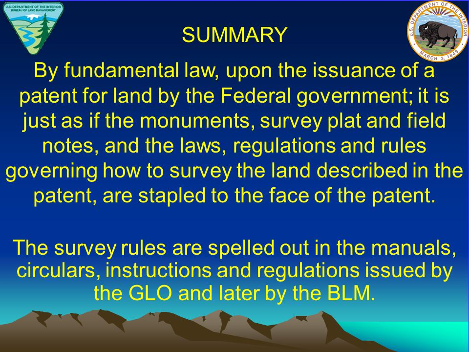 By fundamental law, upon the issuance of a patent for land by the Federal government; it is just as if the monuments, survey plat and field notes, and the laws, regulations and rules governing how to survey the land described in the patent, are stapled to the face of the patent.