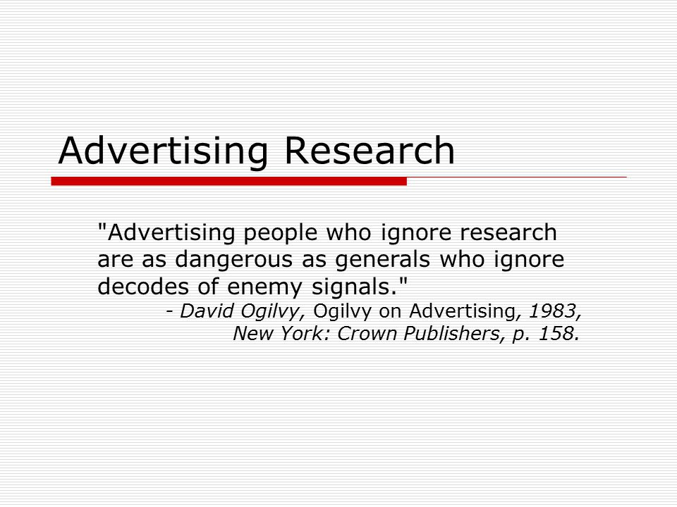 Perspectives on Advertising Research  Theory versus application Advertising research is valuable as a means of primary research regardless of the practical application of the research Advertising research without practical application is pointless  Although advertising research is a constantly changing field, the traditional tools will always serve the researcher well, so long as the research is adaptive to new media, audiences, and advertising stragtegies