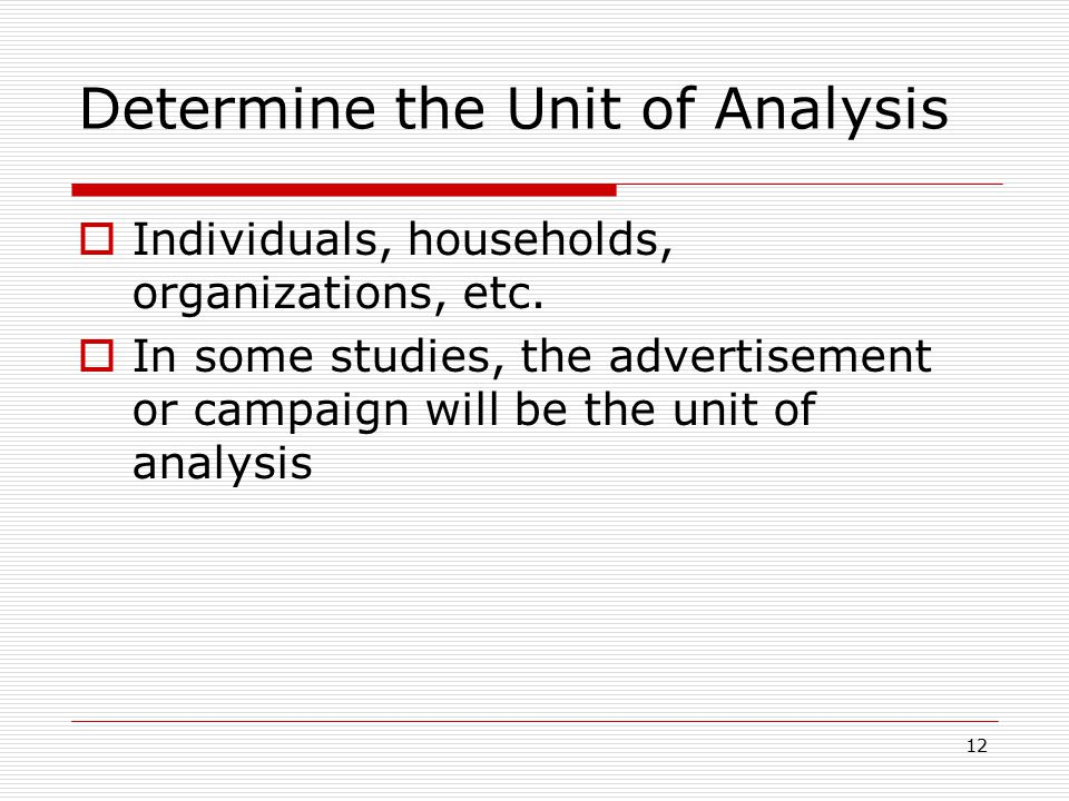12 Determine the Unit of Analysis  Individuals, households, organizations, etc.  In some studies, the advertisement or campaign will be the unit of