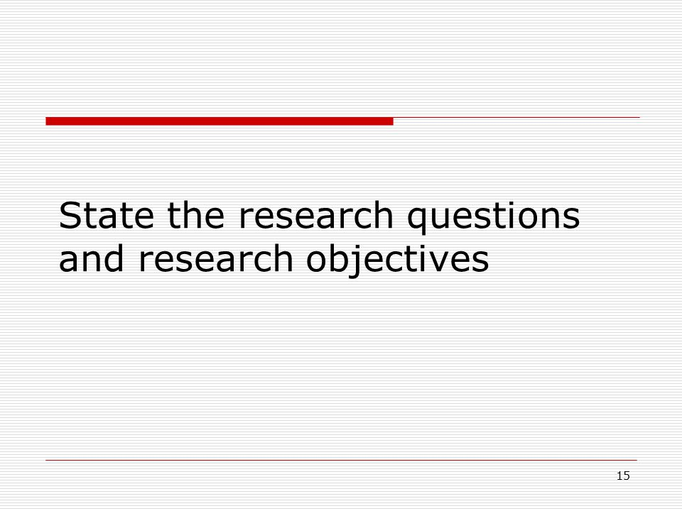 15 State the research questions and research objectives